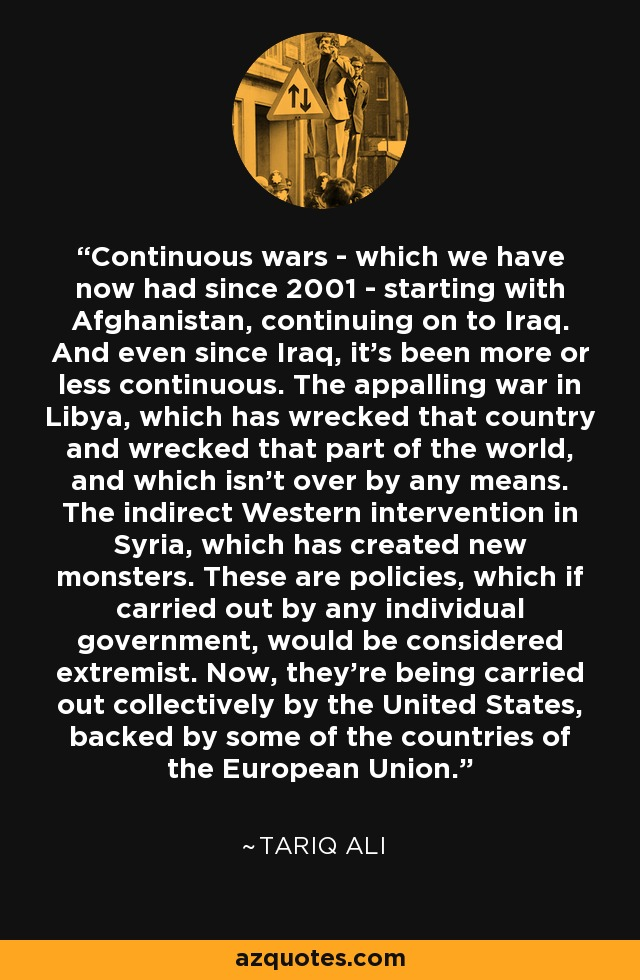 Continuous wars - which we have now had since 2001 - starting with Afghanistan, continuing on to Iraq. And even since Iraq, it's been more or less continuous. The appalling war in Libya, which has wrecked that country and wrecked that part of the world, and which isn't over by any means. The indirect Western intervention in Syria, which has created new monsters. These are policies, which if carried out by any individual government, would be considered extremist. Now, they're being carried out collectively by the United States, backed by some of the countries of the European Union. - Tariq Ali