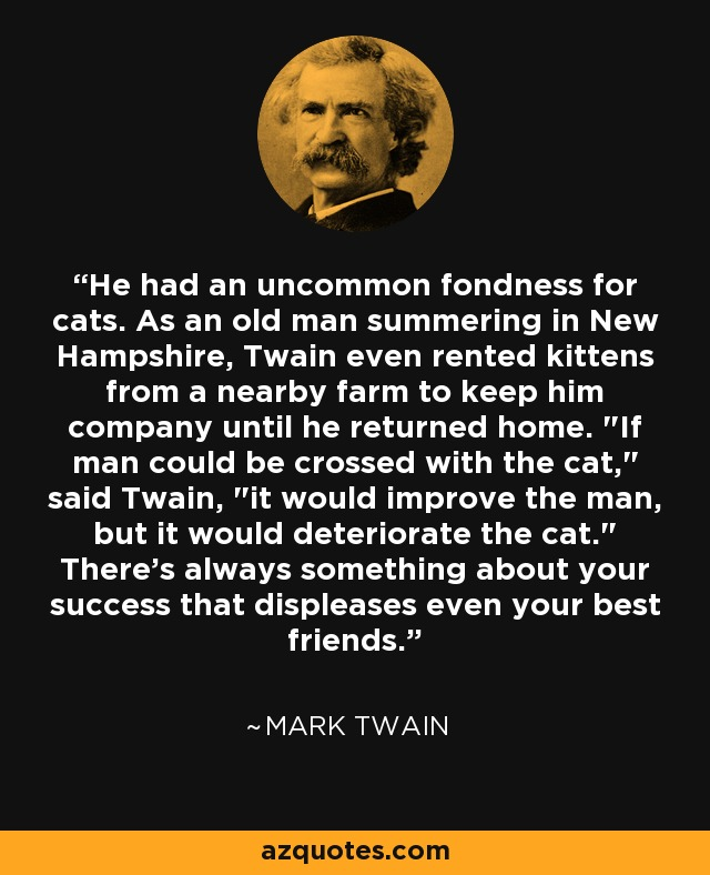 He had an uncommon fondness for cats. As an old man summering in New Hampshire, Twain even rented kittens from a nearby farm to keep him company until he returned home.