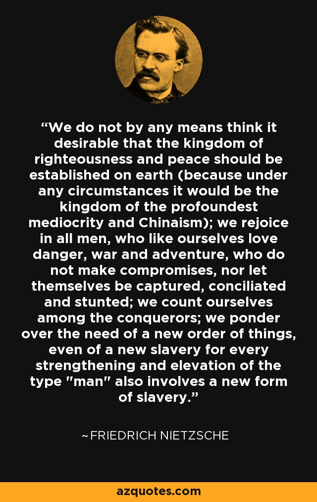 We do not by any means think it desirable that the kingdom of righteousness and peace should be established on earth (because under any circumstances it would be the kingdom of the profoundest mediocrity and Chinaism); we rejoice in all men, who like ourselves love danger, war and adventure, who do not make compromises, nor let themselves be captured, conciliated and stunted; we count ourselves among the conquerors; we ponder over the need of a new order of things, even of a new slavery for every strengthening and elevation of the type