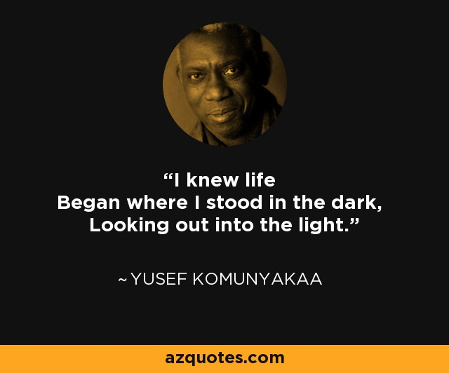I knew life Began where I stood in the dark, Looking out into the light. - Yusef Komunyakaa