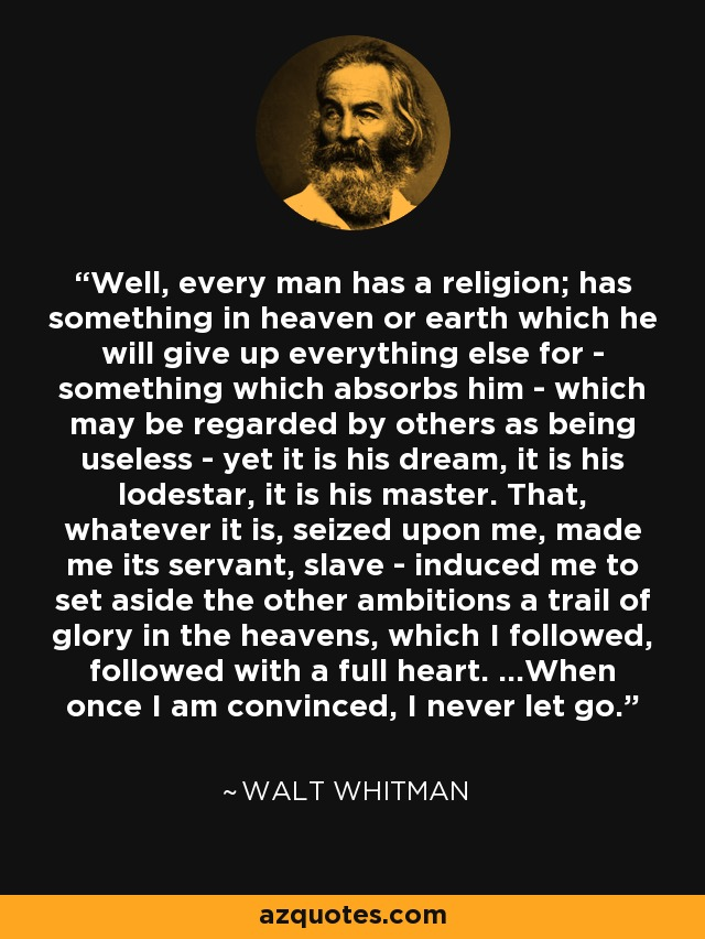 Well, every man has a religion; has something in heaven or earth which he will give up everything else for - something which absorbs him - which may be regarded by others as being useless - yet it is his dream, it is his lodestar, it is his master. That, whatever it is, seized upon me, made me its servant, slave - induced me to set aside the other ambitions a trail of glory in the heavens, which I followed, followed with a full heart. ...When once I am convinced, I never let go... - Walt Whitman