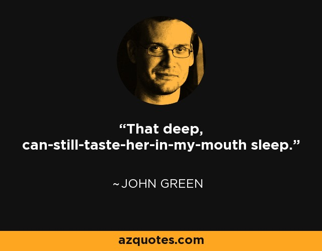 That deep, can-still-taste-her-in-my-mouth sleep. - John Green