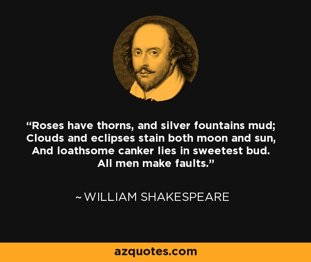 Roses have thorns, and silver fountains mud; Clouds and eclipses stain both moon and sun, And loathsome canker lies in sweetest bud. All men make faults. - William Shakespeare