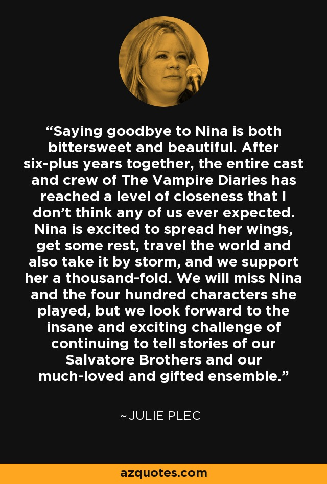 Saying goodbye to Nina is both bittersweet and beautiful. After six-plus years together, the entire cast and crew of The Vampire Diaries has reached a level of closeness that I don't think any of us ever expected. Nina is excited to spread her wings, get some rest, travel the world and also take it by storm, and we support her a thousand-fold. We will miss Nina and the four hundred characters she played, but we look forward to the insane and exciting challenge of continuing to tell stories of our Salvatore Brothers and our much-loved and gifted ensemble. - Julie Plec