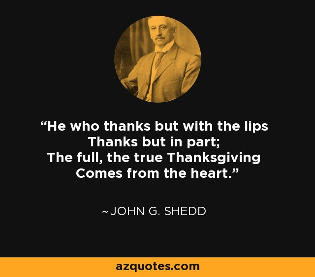 He who thanks but with the lips Thanks but in part; The full, the true Thanksgiving Comes from the heart. - John G. Shedd