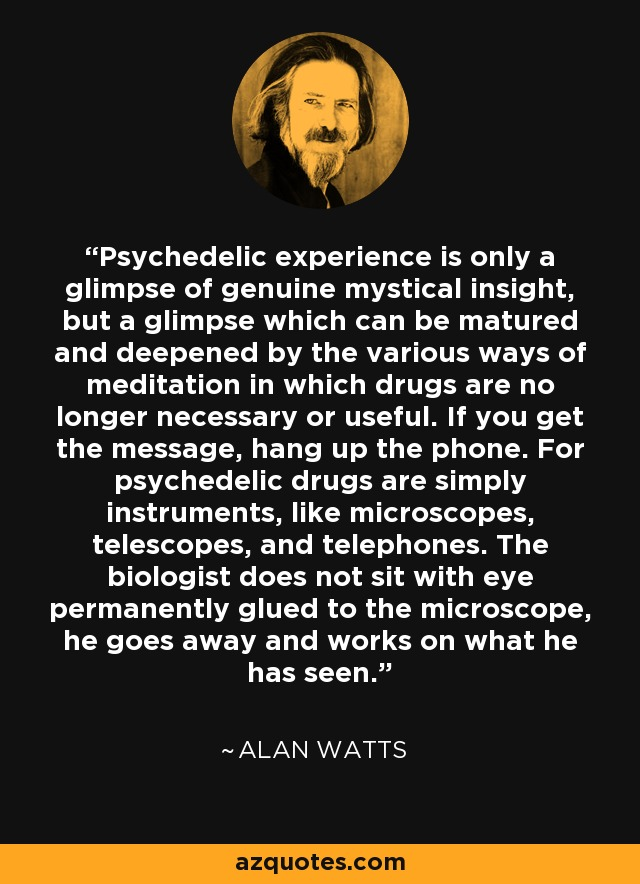 Psychedelic experience is only a glimpse of genuine mystical insight, but a glimpse which can be matured and deepened by the various ways of meditation in which drugs are no longer necessary or useful. If you get the message, hang up the phone. For psychedelic drugs are simply instruments, like microscopes, telescopes, and telephones. The biologist does not sit with eye permanently glued to the microscope, he goes away and works on what he has seen. - Alan Watts