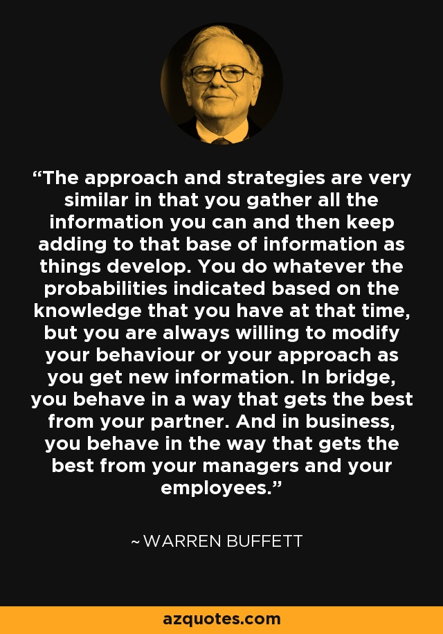 The approach and strategies are very similar in that you gather all the information you can and then keep adding to that base of information as things develop. You do whatever the probabilities indicated based on the knowledge that you have at that time, but you are always willing to modify your behaviour or your approach as you get new information. In bridge, you behave in a way that gets the best from your partner. And in business, you behave in the way that gets the best from your managers and your employees. - Warren Buffett