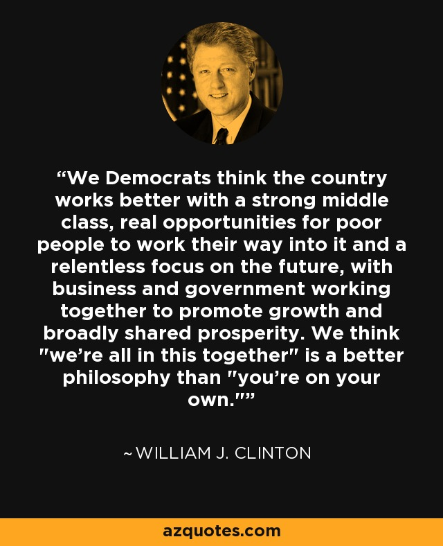 We Democrats think the country works better with a strong middle class, real opportunities for poor people to work their way into it and a relentless focus on the future, with business and government working together to promote growth and broadly shared prosperity. We think
