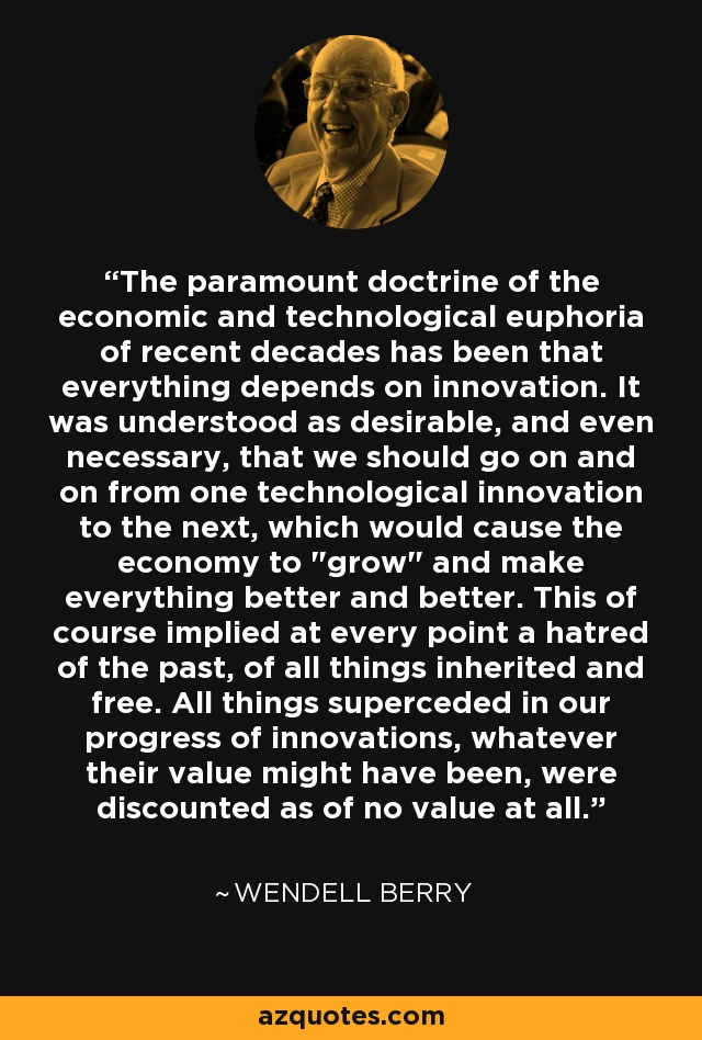 The paramount doctrine of the economic and technological euphoria of recent decades has been that everything depends on innovation. It was understood as desirable, and even necessary, that we should go on and on from one technological innovation to the next, which would cause the economy to