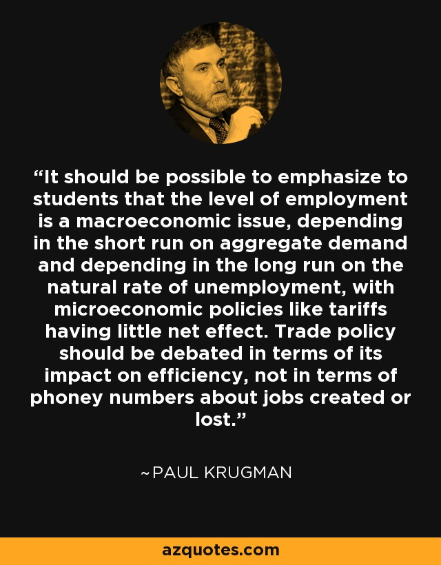 It should be possible to emphasize to students that the level of employment is a macroeconomic issue, depending in the short run on aggregate demand and depending in the long run on the natural rate of unemployment, with microeconomic policies like tariffs having little net effect. Trade policy should be debated in terms of its impact on efficiency, not in terms of phoney numbers about jobs created or lost. - Paul Krugman