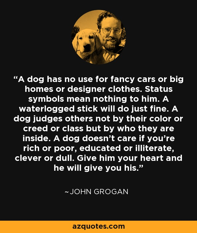 A dog has no use for fancy cars or big homes or designer clothes. Status symbols mean nothing to him. A waterlogged stick will do just fine. A dog judges others not by their color or creed or class but by who they are inside. A dog doesn't care if you're rich or poor, educated or illiterate, clever or dull. Give him your heart and he will give you his. - John Grogan