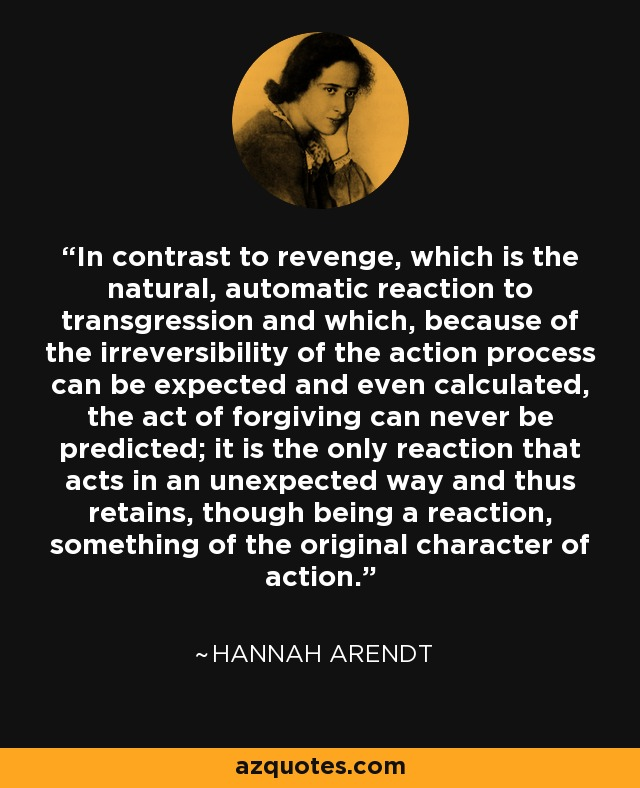 In contrast to revenge, which is the natural, automatic reaction to transgression and which, because of the irreversibility of the action process can be expected and even calculated, the act of forgiving can never be predicted; it is the only reaction that acts in an unexpected way and thus retains, though being a reaction, something of the original character of action. - Hannah Arendt