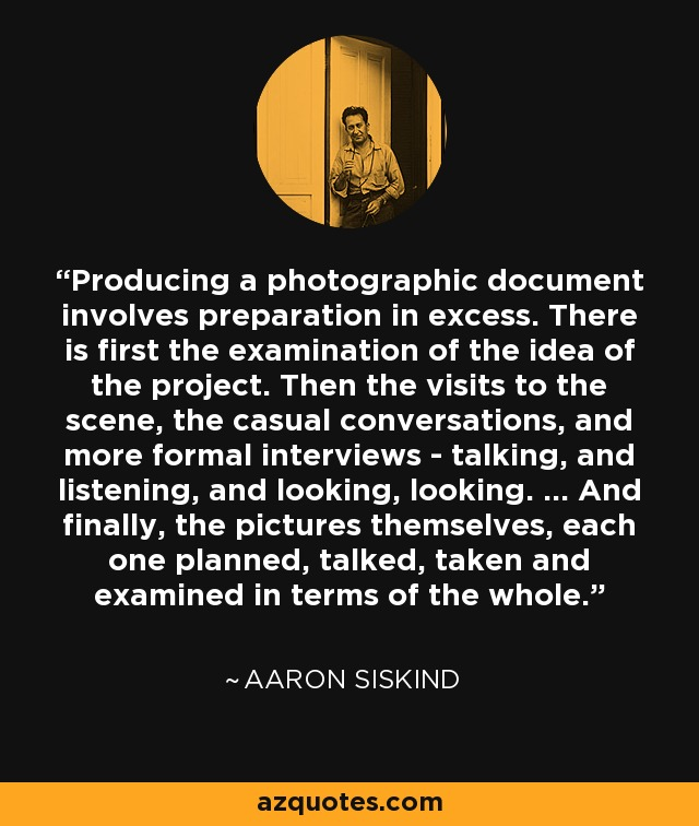 Producing a photographic document involves preparation in excess. There is first the examination of the idea of the project. Then the visits to the scene, the casual conversations, and more formal interviews - talking, and listening, and looking, looking. ... And finally, the pictures themselves, each one planned, talked, taken and examined in terms of the whole. - Aaron Siskind
