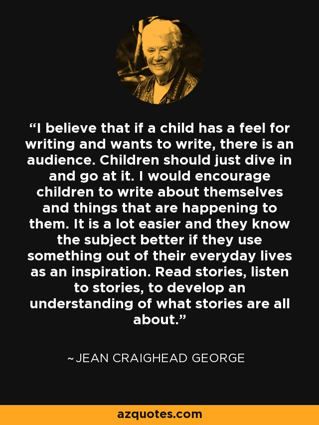 I believe that if a child has a feel for writing and wants to write, there is an audience. Children should just dive in and go at it. I would encourage children to write about themselves and things that are happening to them. It is a lot easier and they know the subject better if they use something out of their everyday lives as an inspiration. Read stories, listen to stories, to develop an understanding of what stories are all about. - Jean Craighead George