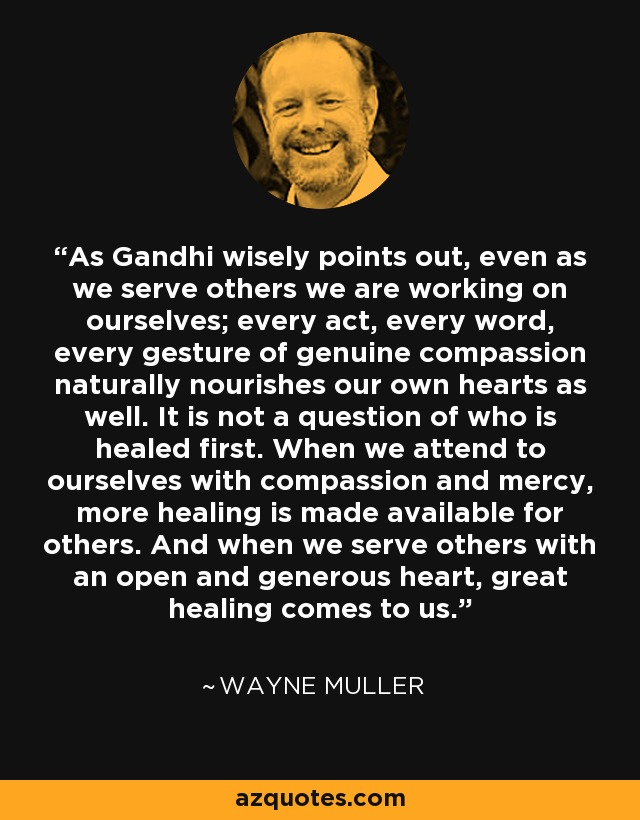 As Gandhi wisely points out, even as we serve others we are working on ourselves; every act, every word, every gesture of genuine compassion naturally nourishes our own hearts as well. It is not a question of who is healed first. When we attend to ourselves with compassion and mercy, more healing is made available for others. And when we serve others with an open and generous heart, great healing comes to us. - Wayne Muller