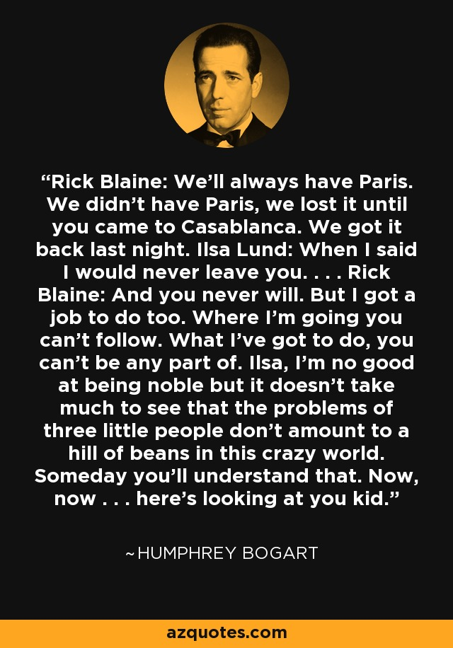 Rick Blaine: We'll always have Paris. We didn't have Paris, we lost it until you came to Casablanca. We got it back last night. Ilsa Lund: When I said I would never leave you. . . . Rick Blaine: And you never will. But I got a job to do too. Where I'm going you can't follow. What I've got to do, you can't be any part of. Ilsa, I'm no good at being noble but it doesn't take much to see that the problems of three little people don't amount to a hill of beans in this crazy world. Someday you'll understand that. Now, now . . . here's looking at you kid. - Humphrey Bogart