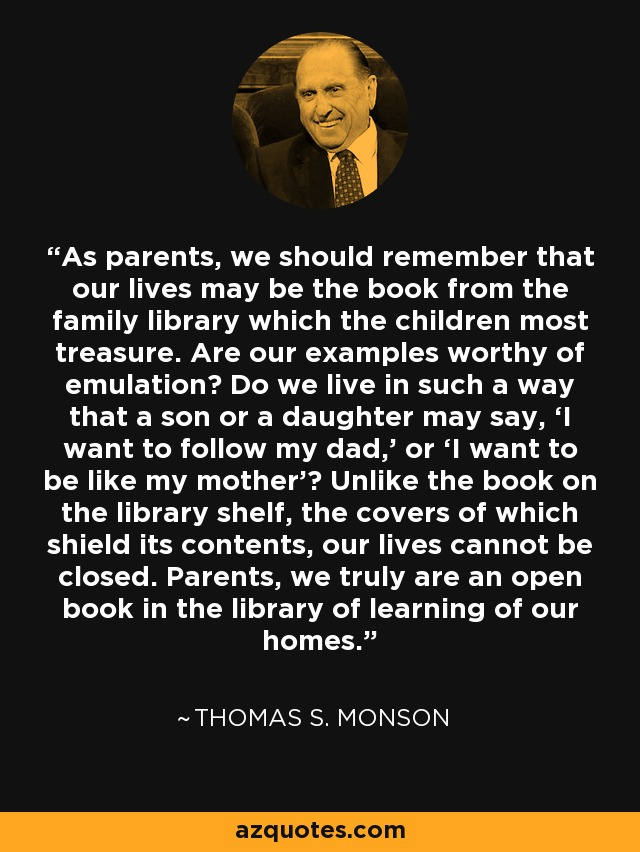 As parents, we should remember that our lives may be the book from the family library which the children most treasure. Are our examples worthy of emulation? Do we live in such a way that a son or a daughter may say, 'I want to follow my dad,' or 'I want to be like my mother'? Unlike the book on the library shelf, the covers of which shield its contents, our lives cannot be closed. Parents, we truly are an open book in the library of learning of our homes. - Thomas S. Monson