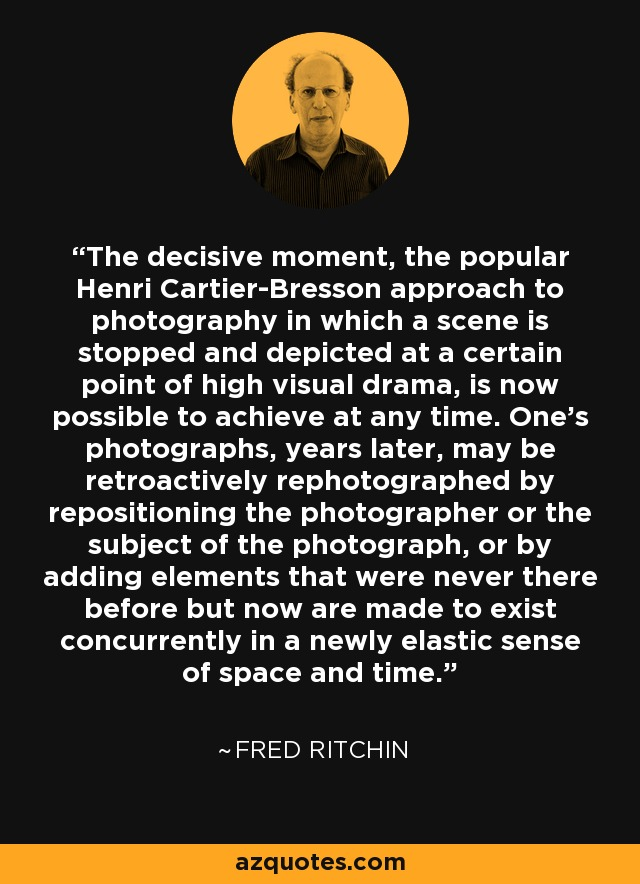 The decisive moment, the popular Henri Cartier-Bresson approach to photography in which a scene is stopped and depicted at a certain point of high visual drama, is now possible to achieve at any time. One's photographs, years later, may be retroactively rephotographed by repositioning the photographer or the subject of the photograph, or by adding elements that were never there before but now are made to exist concurrently in a newly elastic sense of space and time. - Fred Ritchin
