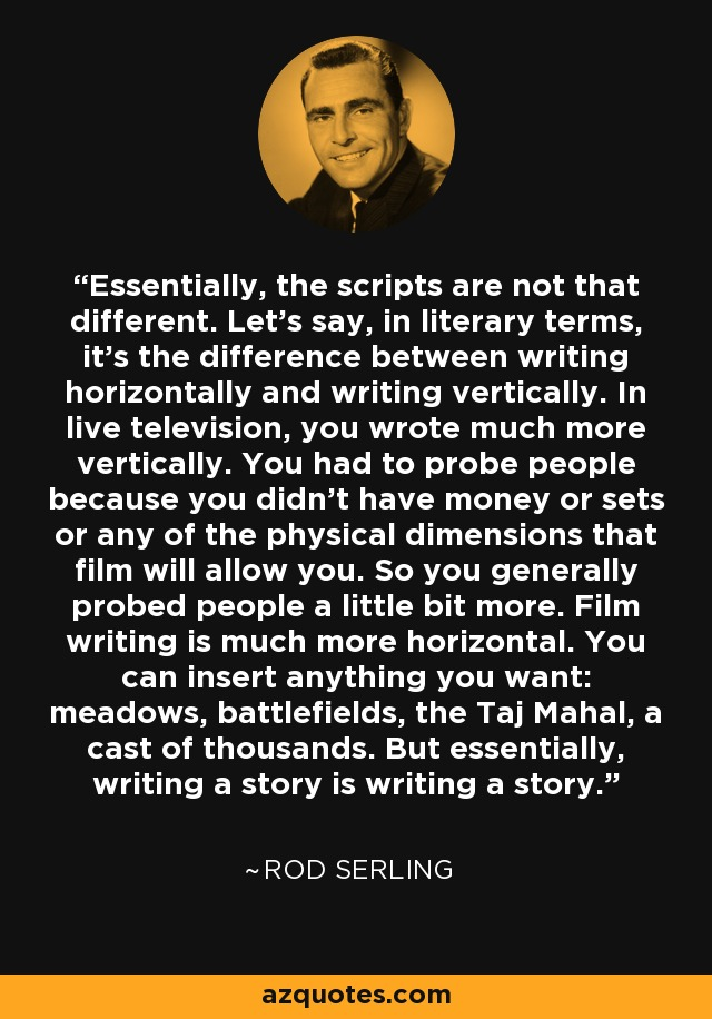 Essentially, the scripts are not that different. Let's say, in literary terms, it's the difference between writing horizontally and writing vertically. In live television, you wrote much more vertically. You had to probe people because you didn't have money or sets or any of the physical dimensions that film will allow you. So you generally probed people a little bit more. Film writing is much more horizontal. You can insert anything you want: meadows, battlefields, the Taj Mahal, a cast of thousands. But essentially, writing a story is writing a story. - Rod Serling