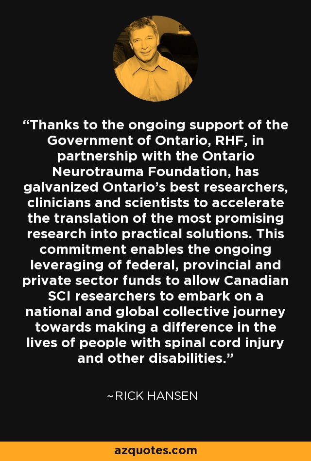 Thanks to the ongoing support of the Government of Ontario, RHF, in partnership with the Ontario Neurotrauma Foundation, has galvanized Ontario's best researchers, clinicians and scientists to accelerate the translation of the most promising research into practical solutions. This commitment enables the ongoing leveraging of federal, provincial and private sector funds to allow Canadian SCI researchers to embark on a national and global collective journey towards making a difference in the lives of people with spinal cord injury and other disabilities. - Rick Hansen