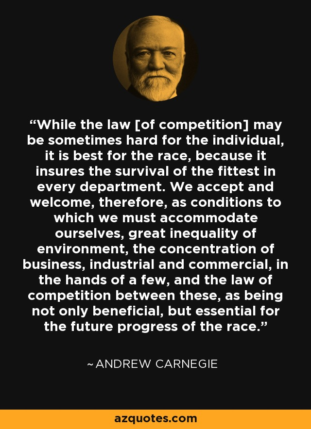 While the law [of competition] may be sometimes hard for the individual, it is best for the race, because it insures the survival of the fittest in every department. We accept and welcome, therefore, as conditions to which we must accommodate ourselves, great inequality of environment, the concentration of business, industrial and commercial, in the hands of a few, and the law of competition between these, as being not only beneficial, but essential for the future progress of the race. - Andrew Carnegie