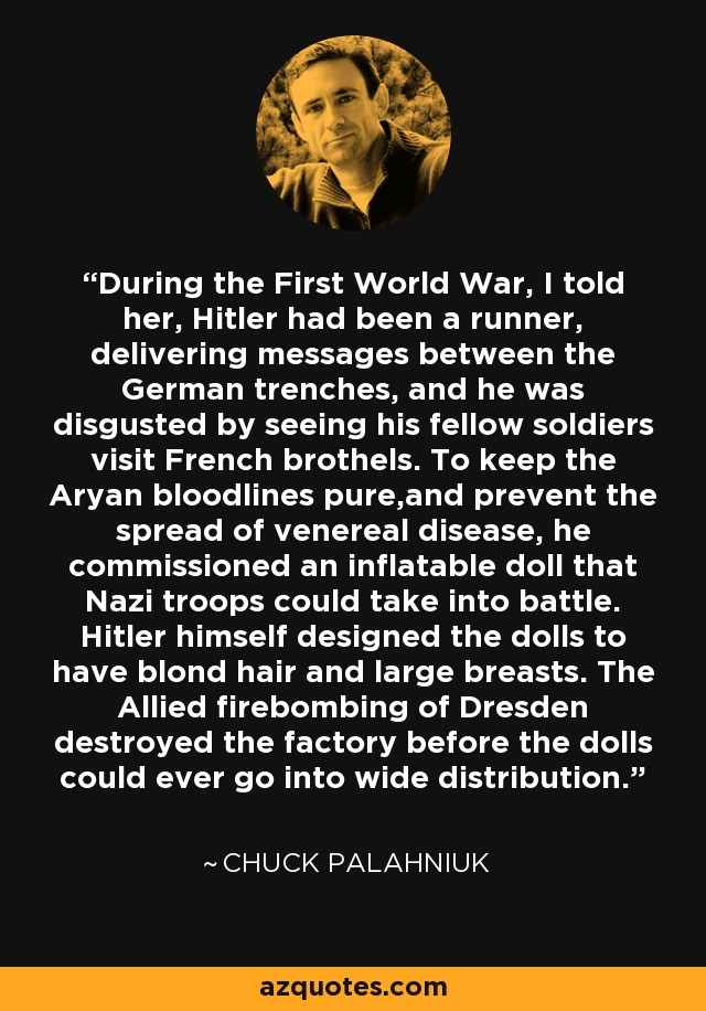During the First World War, I told her, Hitler had been a runner, delivering messages between the German trenches, and he was disgusted by seeing his fellow soldiers visit French brothels. To keep the Aryan bloodlines pure,and prevent the spread of venereal disease, he commissioned an inflatable doll that Nazi troops could take into battle. Hitler himself designed the dolls to have blond hair and large breasts. The Allied firebombing of Dresden destroyed the factory before the dolls could ever go into wide distribution. - Chuck Palahniuk