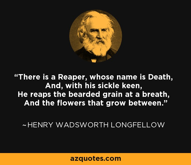There is a Reaper, whose name is Death, And, with his sickle keen, He reaps the bearded grain at a breath, And the flowers that grow between. - Henry Wadsworth Longfellow
