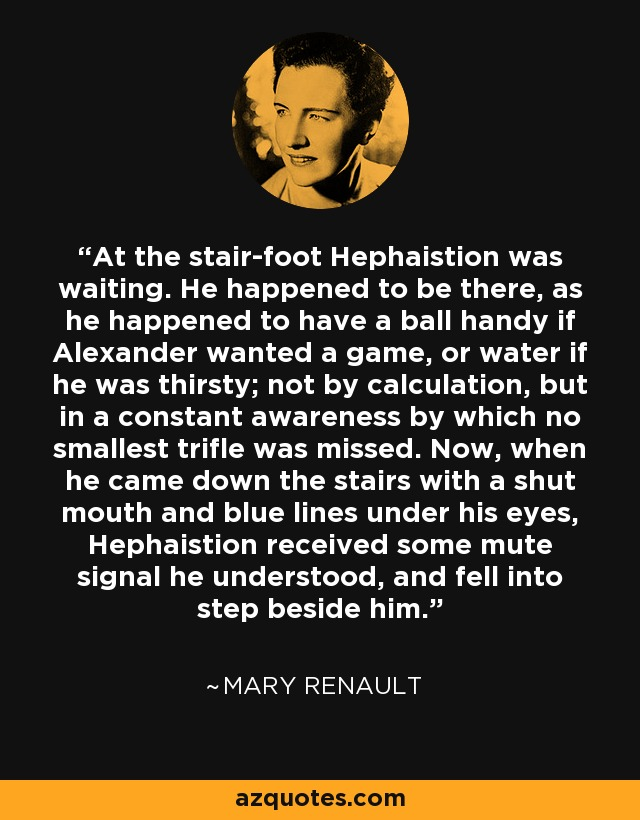 At the stair-foot Hephaistion was waiting. He happened to be there, as he happened to have a ball handy if Alexander wanted a game, or water if he was thirsty; not by calculation, but in a constant awareness by which no smallest trifle was missed. Now, when he came down the stairs with a shut mouth and blue lines under his eyes, Hephaistion received some mute signal he understood, and fell into step beside him. - Mary Renault