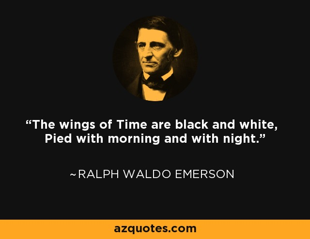 The wings of Time are black and white, Pied with morning and with night. - Ralph Waldo Emerson