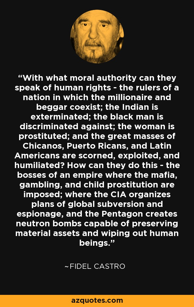 With what moral authority can they speak of human rights - the rulers of a nation in which the millionaire and beggar coexist; the Indian is exterminated; the black man is discriminated against; the woman is prostituted; and the great masses of Chicanos, Puerto Ricans, and Latin Americans are scorned, exploited, and humiliated? How can they do this - the bosses of an empire where the mafia, gambling, and child prostitution are imposed; where the CIA organizes plans of global subversion and espionage, and the Pentagon creates neutron bombs capable of preserving material assets and wiping out human beings. - Fidel Castro