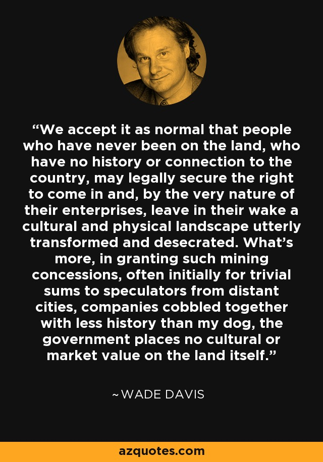 We accept it as normal that people who have never been on the land, who have no history or connection to the country, may legally secure the right to come in and, by the very nature of their enterprises, leave in their wake a cultural and physical landscape utterly transformed and desecrated. What's more, in granting such mining concessions, often initially for trivial sums to speculators from distant cities, companies cobbled together with less history than my dog, the government places no cultural or market value on the land itself. - Wade Davis