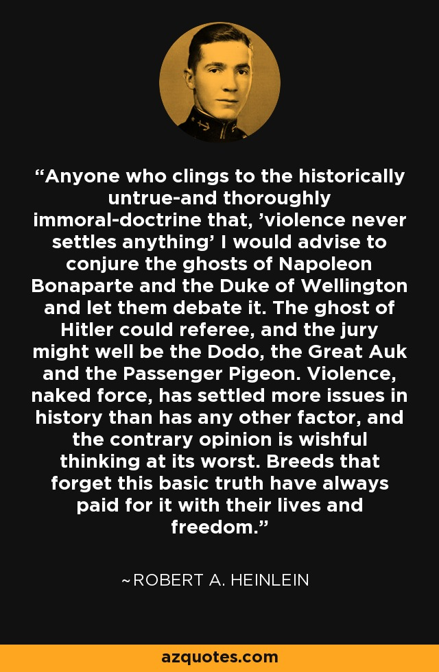 Anyone who clings to the historically untrue-and thoroughly immoral-doctrine that, 'violence never settles anything' I would advise to conjure the ghosts of Napoleon Bonaparte and the Duke of Wellington and let them debate it. The ghost of Hitler could referee, and the jury might well be the Dodo, the Great Auk and the Passenger Pigeon. Violence, naked force, has settled more issues in history than has any other factor, and the contrary opinion is wishful thinking at its worst. Breeds that forget this basic truth have always paid for it with their lives and freedom. - Robert A. Heinlein