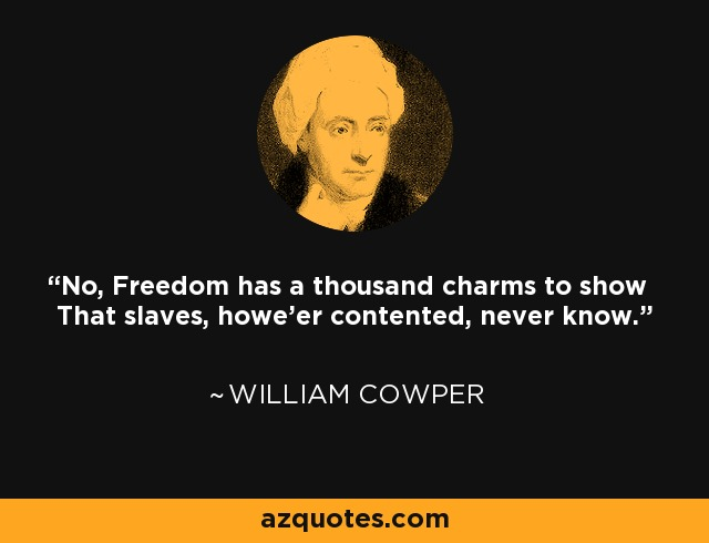 No, Freedom has a thousand charms to show That slaves, howe'er contented, never know. - William Cowper