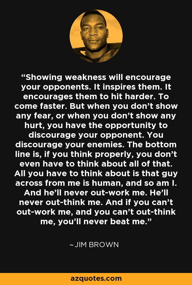 Showing weakness will encourage your opponents. It inspires them. It encourages them to hit harder. To come faster. But when you don't show any fear, or when you don't show any hurt, you have the opportunity to discourage your opponent. You discourage your enemies. The bottom line is, if you think properly, you don't even have to think about all of that. All you have to think about is that guy across from me is human, and so am I. And he'll never out-work me. He'll never out-think me. And if you can't out-work me, and you can't out-think me, you'll never beat me. - Jim Brown