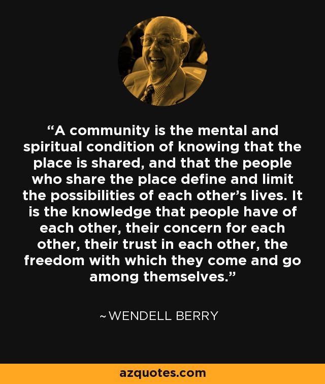 A community is the mental and spiritual condition of knowing that the place is shared, and that the people who share the place define and limit the possibilities of each other's lives. It is the knowledge that people have of each other, their concern for each other, their trust in each other, the freedom with which they come and go among themselves. - Wendell Berry