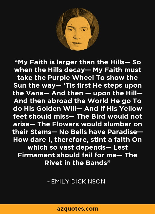 My Faith is larger than the Hills— So when the Hills decay— My Faith must take the Purple Wheel To show the Sun the way— 'Tis first He steps upon the Vane— And then — upon the Hill— And then abroad the World He go To do His Golden Will— And if His Yellow feet should miss— The Bird would not arise— The Flowers would slumber on their Stems— No Bells have Paradise— How dare I, therefore, stint a faith On which so vast depends— Lest Firmament should fail for me— The Rivet in the Bands - Emily Dickinson