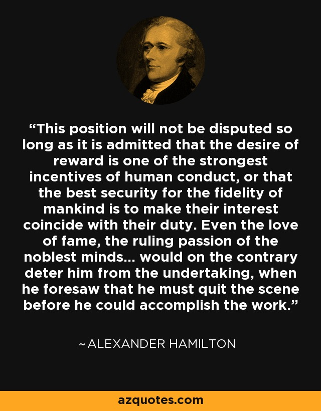 This position will not be disputed so long as it is admitted that the desire of reward is one of the strongest incentives of human conduct, or that the best security for the fidelity of mankind is to make their interest coincide with their duty. Even the love of fame, the ruling passion of the noblest minds... would on the contrary deter him from the undertaking, when he foresaw that he must quit the scene before he could accomplish the work. - Alexander Hamilton