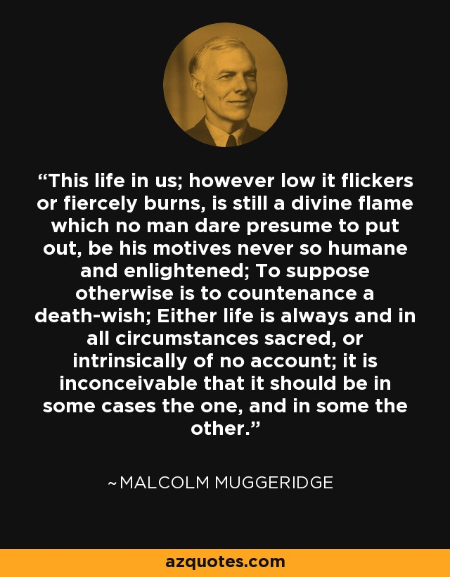 This life in us; however low it flickers or fiercely burns, is still a divine flame which no man dare presume to put out, be his motives never so humane and enlightened; To suppose otherwise is to countenance a death-wish; Either life is always and in all circumstances sacred, or intrinsically of no account; it is inconceivable that it should be in some cases the one, and in some the other. - Malcolm Muggeridge