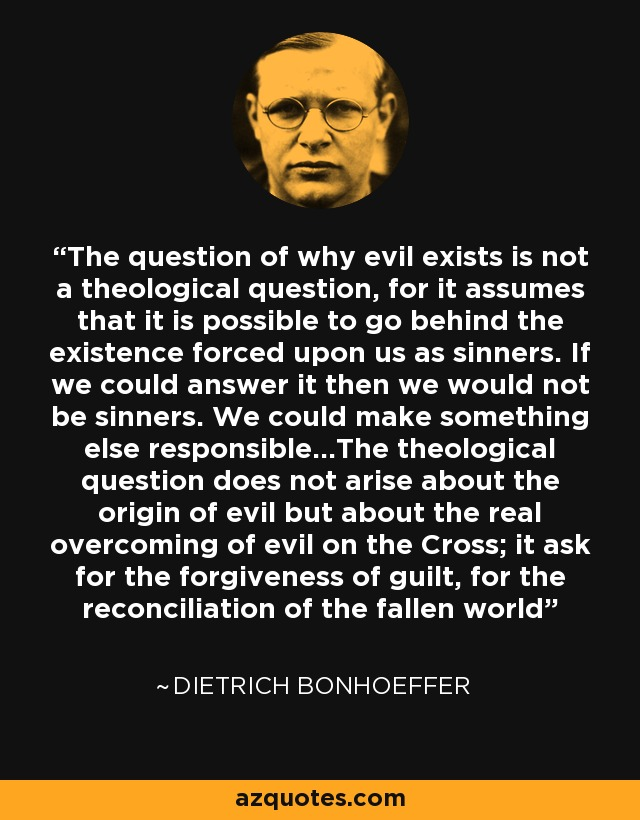 The question of why evil exists is not a theological question, for it assumes that it is possible to go behind the existence forced upon us as sinners. If we could answer it then we would not be sinners. We could make something else responsible...The theological question does not arise about the origin of evil but about the real overcoming of evil on the Cross; it ask for the forgiveness of guilt, for the reconciliation of the fallen world - Dietrich Bonhoeffer