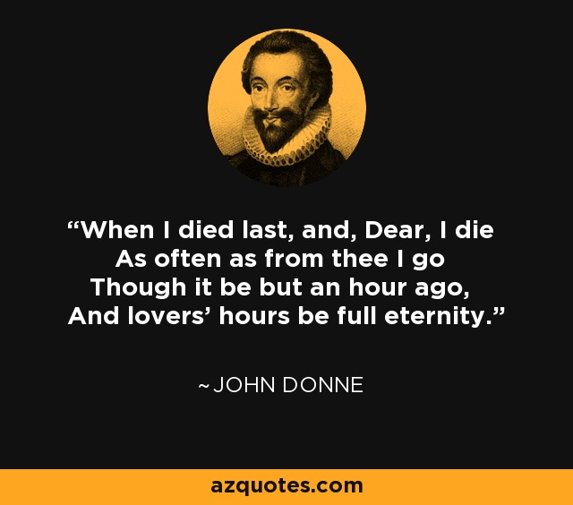 When I died last, and, Dear, I die As often as from thee I go Though it be but an hour ago, And lovers' hours be full eternity. - John Donne