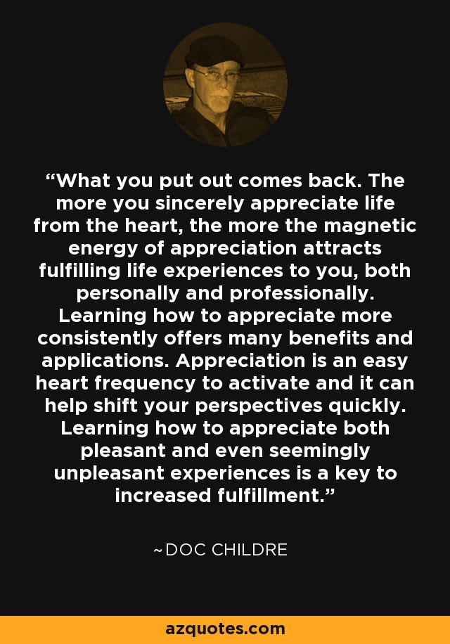 What you put out comes back. The more you sincerely appreciate life from the heart, the more the magnetic energy of appreciation attracts fulfilling life experiences to you, both personally and professionally. Learning how to appreciate more consistently offers many benefits and applications. Appreciation is an easy heart frequency to activate and it can help shift your perspectives quickly. Learning how to appreciate both pleasant and even seemingly unpleasant experiences is a key to increased fulfillment. - Doc Childre