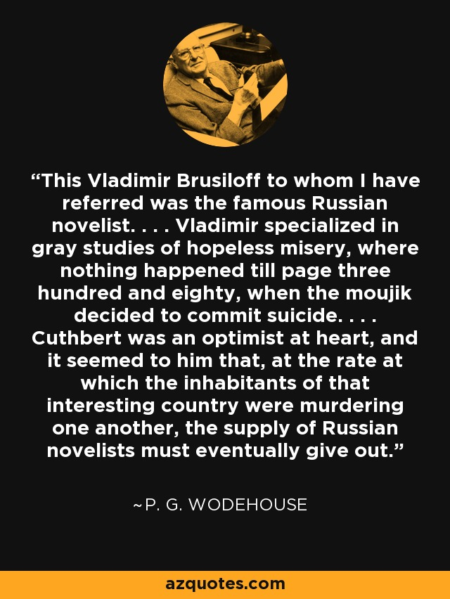 This Vladimir Brusiloff to whom I have referred was the famous Russian novelist. . . . Vladimir specialized in gray studies of hopeless misery, where nothing happened till page three hundred and eighty, when the moujik decided to commit suicide. . . . Cuthbert was an optimist at heart, and it seemed to him that, at the rate at which the inhabitants of that interesting country were murdering one another, the supply of Russian novelists must eventually give out. - P. G. Wodehouse