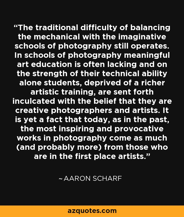 The traditional difficulty of balancing the mechanical with the imaginative schools of photography still operates. In schools of photography meaningful art education is often lacking and on the strength of their technical ability alone students, deprived of a richer artistic training, are sent forth inculcated with the belief that they are creative photographers and artists. It is yet a fact that today, as in the past, the most inspiring and provocative works in photography come as much (and probably more) from those who are in the first place artists. - Aaron Scharf