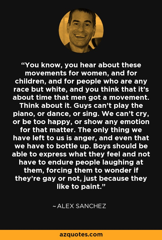 You know, you hear about these movements for women, and for children, and for people who are any race but white, and you think that it's about time that men got a movement. Think about it. Guys can't play the piano, or dance, or sing. We can't cry, or be too happy, or show any emotion for that matter. The only thing we have left to us is anger, and even that we have to bottle up. Boys should be able to express what they feel and not have to endure people laughing at them, forcing them to wonder if they're gay or not, just because they like to paint. - Alex Sanchez