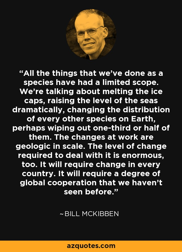 All the things that we've done as a species have had a limited scope. We're talking about melting the ice caps, raising the level of the seas dramatically, changing the distribution of every other species on Earth, perhaps wiping out one-third or half of them. The changes at work are geologic in scale. The level of change required to deal with it is enormous, too. It will require change in every country. It will require a degree of global cooperation that we haven't seen before. - Bill McKibben