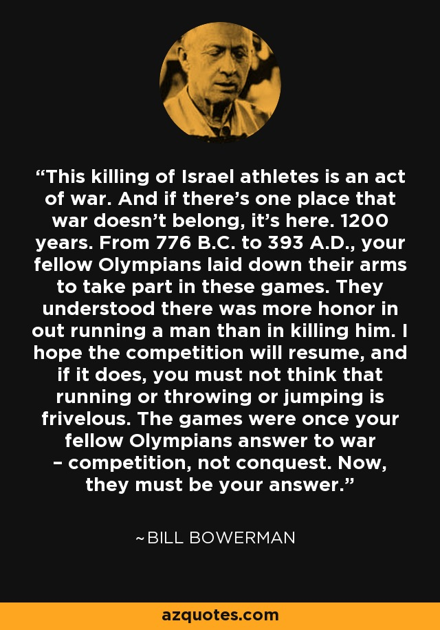 This killing of Israel athletes is an act of war. And if there's one place that war doesn't belong, it's here. 1200 years. From 776 B.C. to 393 A.D., your fellow Olympians laid down their arms to take part in these games. They understood there was more honor in out running a man than in killing him. I hope the competition will resume, and if it does, you must not think that running or throwing or jumping is frivelous. The games were once your fellow Olympians answer to war – competition, not conquest. Now, they must be your answer. - Bill Bowerman