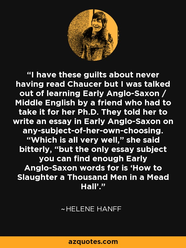 "I have these guilts about never having read Chaucer but I was talked out of learning Early Anglo-Saxon / Middle English by a friend who had to take it for her Ph.D. They told her to write an essay in Early Anglo-Saxon on any-subject-of-her-own-choosing. ""Which is all very well,"" she said bitterly, ""but the only essay subject you can find enough Early Anglo-Saxon words for is 'How to Slaughter a Thousand Men in a Mead Hall'. - Helene Hanff"