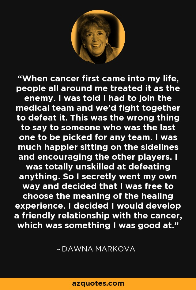 When cancer first came into my life, people all around me treated it as the enemy. I was told I had to join the medical team and we'd fight together to defeat it. This was the wrong thing to say to someone who was the last one to be picked for any team. I was much happier sitting on the sidelines and encouraging the other players. I was totally unskilled at defeating anything. So I secretly went my own way and decided that I was free to choose the meaning of the healing experience. I decided I would develop a friendly relationship with the cancer, which was something I was good at. - Dawna Markova