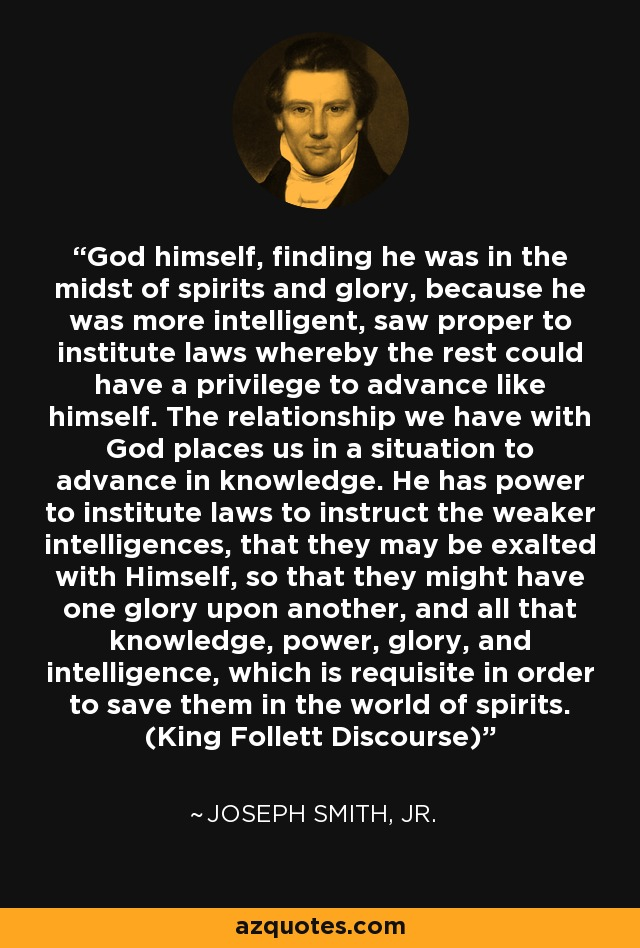 God himself, finding he was in the midst of spirits and glory, because he was more intelligent, saw proper to institute laws whereby the rest could have a privilege to advance like himself. The relationship we have with God places us in a situation to advance in knowledge. He has power to institute laws to instruct the weaker intelligences, that they may be exalted with Himself, so that they might have one glory upon another, and all that knowledge, power, glory, and intelligence, which is requisite in order to save them in the world of spirits. (King Follett Discourse) - Joseph Smith, Jr.