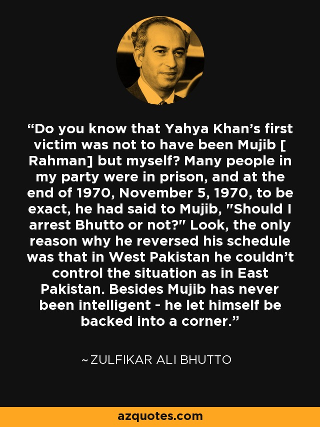 Do you know that Yahya Khan's first victim was not to have been Mujib [ Rahman] but myself? Many people in my party were in prison, and at the end of 1970, November 5, 1970, to be exact, he had said to Mujib,